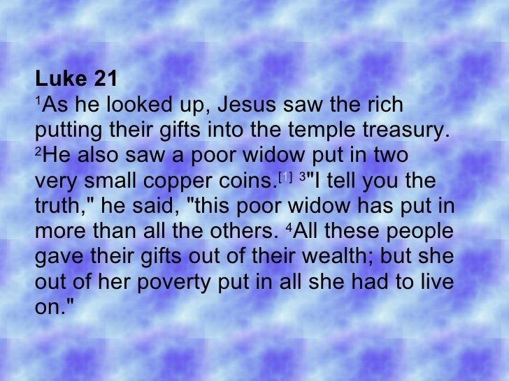 Luke 21 1 As he looked up, Jesus saw the rich putting their gifts into the temple treasury.  2 He also saw a poor widow pu...