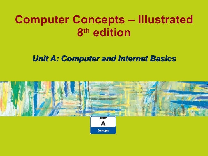 Computer Concepts – Illustrated 8 th edition Unit A: Computer and Internet Basics