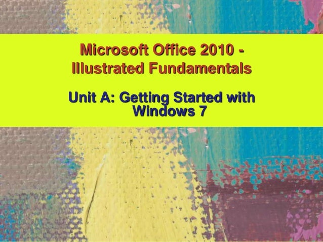 Unit A: Getting Started with Windows 7 Microsoft Office 2010 - Illustrated Fundamentals