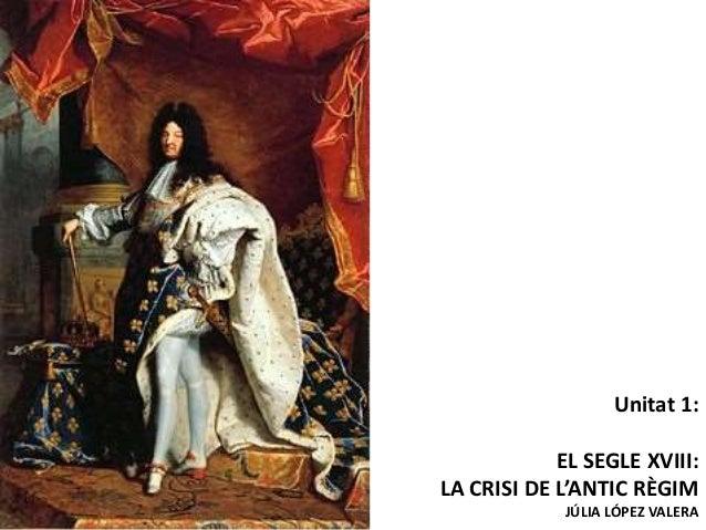 Unitat 1: EL SEGLE XVIII: LA CRISI DE L'ANTIC RÈGIM JÚLIA LÓPEZ VALERA