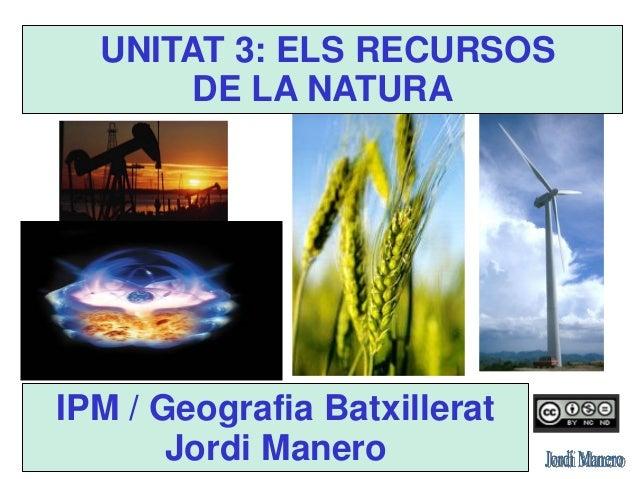 UNITAT 3.  ELS RECURSOS DE LA NATURA  IPM / Geografia Batxillerat  Jordi Manero