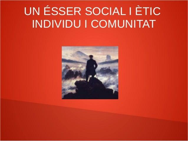 UN ÉSSER SOCIAL I ÈTIC INDIVIDU I COMUNITAT
