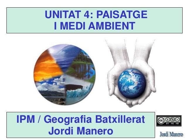UNITAT 4 PAISATGE I MEDI AMBIENT IPM / Geografia Batxillerat Jordi Manero