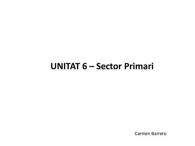 UNITAT 6 – Sector Primari                    Carmen Barrero