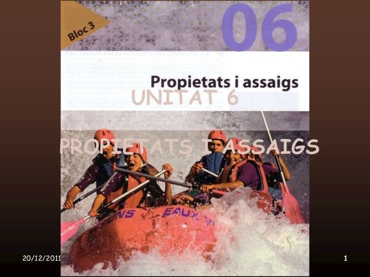 UNITAT 6         PROPIETATS I ASSAIGS20/12/2011      Unitat 6. Propietats i assaigs   1