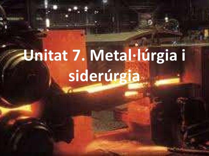 Unitat 7. Metal·lúrgia i siderúrgia