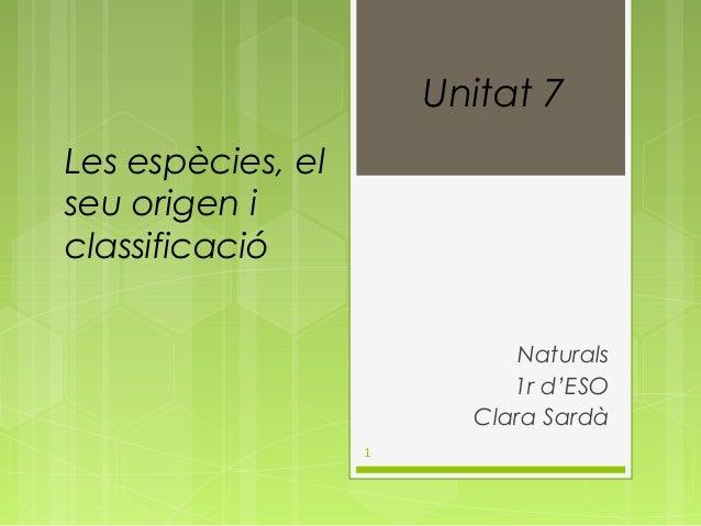 Unitat 7 Les espècies, el seu origen i classificació Naturals 1r d'ESO Clara Sardà 1