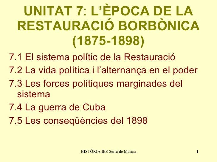 UNITAT 7 :  L'ÈPOCA DE LA RESTAURACIÓ BORBÒNICA (1875-1898) <ul><li>7.1 El sistema polític de la Restauració </li></ul><ul...