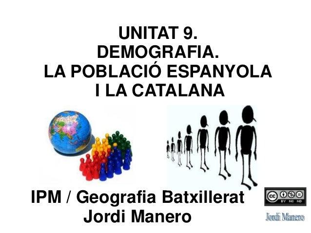 IPM / Geografia Batxillerat Jordi Manero UNITAT 9. DEMOGRAFIA. LA POBLACIÓ ESPANYOLA I LA CATALANA