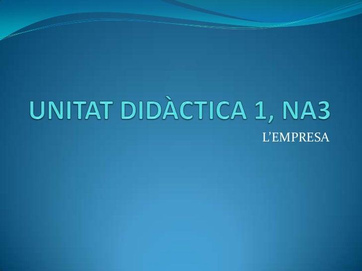 UNITAT DIDÀCTICA 1, NA3<br />L'EMPRESA<br />