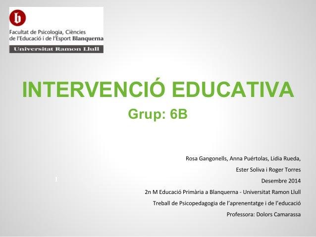 INTERVENCIÓ EDUCATIVA Grup: 6B 1