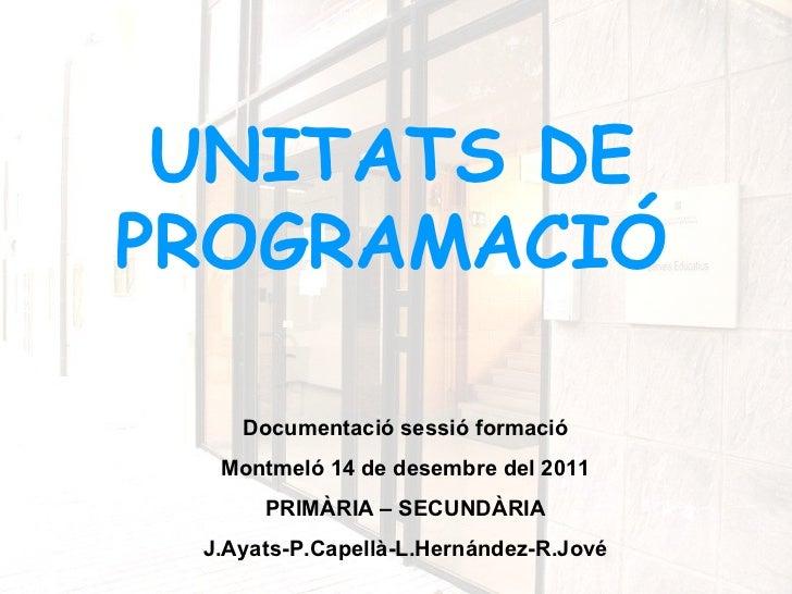 UNITATS DEPROGRAMACIÓ    Documentació sessió formació  Montmeló 14 de desembre del 2011      PRIMÀRIA – SECUNDÀRIA J.Ayats...