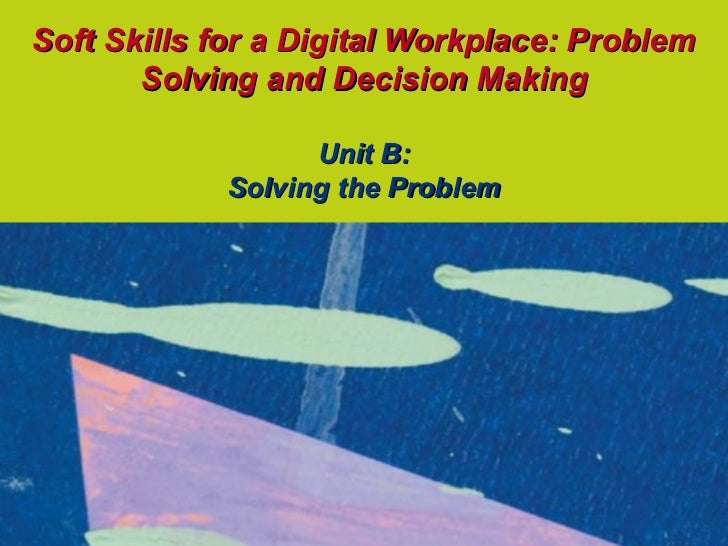 Soft Skills for a Digital Workplace: Problem       Solving and Decision Making                  Unit B:            Solving...