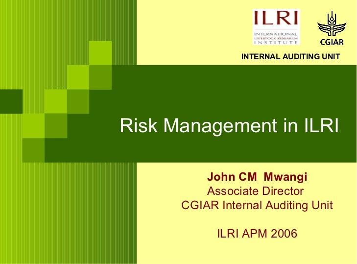 Risk Management in ILRI John CM  Mwangi Associate Director  CGIAR Internal Auditing Unit ILRI APM 2006 INTERNAL AUDITING U...