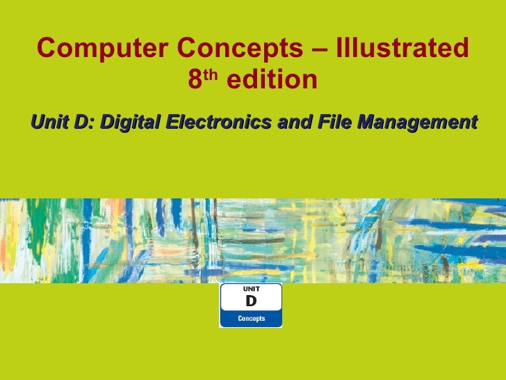 Computer Concepts – Illustrated 8 th  edition Unit D: Digital Electronics and File Management