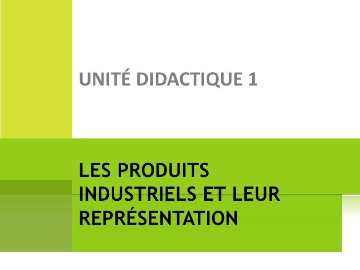 Unité didactique 1   les produits industriels et sa représentation
