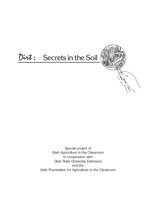 Dirt: Secrets in the Soil Special project of Utah Agriculture in the Classroom in cooperation with Utah State University E...