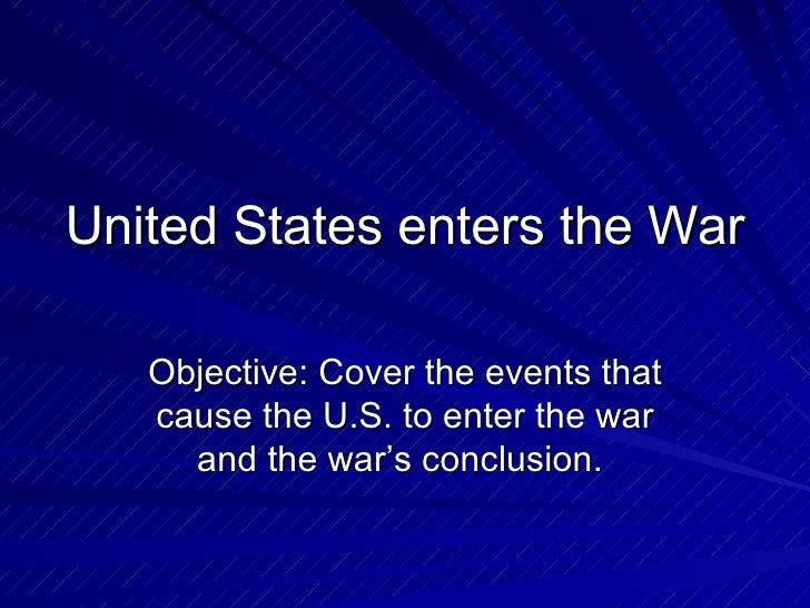 United States enters the War Objective: Cover the events that cause the U.S. to enter the war and the war's conclusion.