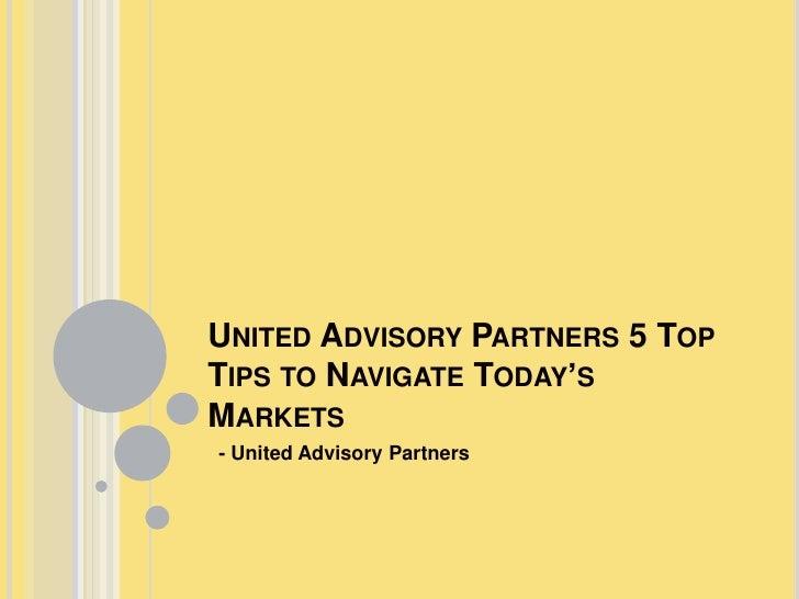 UNITED ADVISORY PARTNERS 5 TOPTIPS TO NAVIGATE TODAY'SMARKETS- United Advisory Partners
