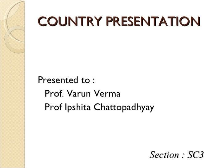 COUNTRY PRESENTATION <ul><li>Presented to : </li></ul><ul><li>Prof. Varun Verma </li></ul><ul><li>Prof Ipshita Chattopadhy...