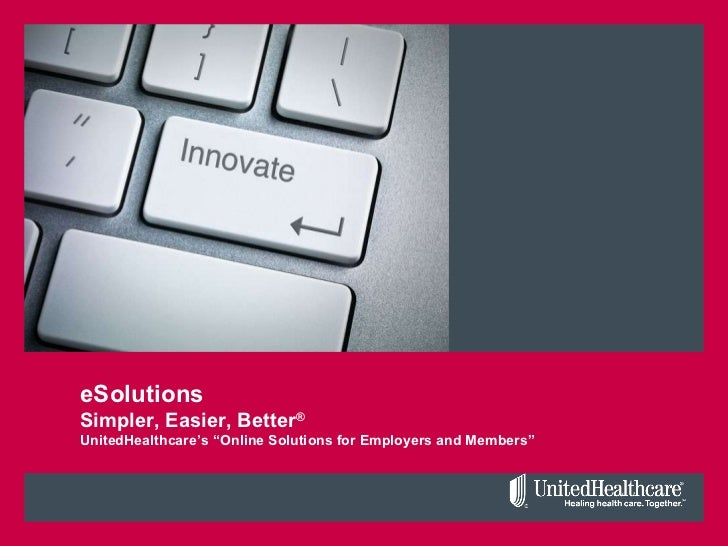 "eSolutions Simpler, Easier, Better ® UnitedHealthcare's ""Online Solutions for Employers and Members"""