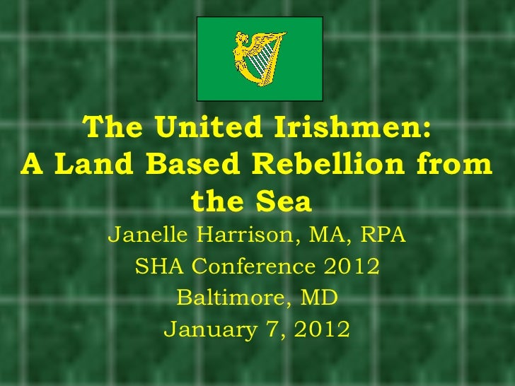 The United Irishmen: A Land Based Rebellion from the Sea  Janelle Harrison, MA, RPA SHA Conference 2012 Baltimore, MD Janu...