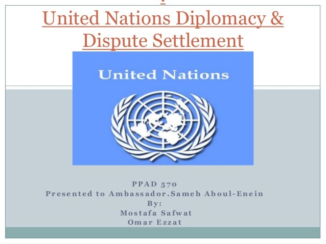 .United Nations Diplomacy &    Dispute Settlement                 PPAD 570Presented to Ambassador.Sameh Aboul-Enein       ...