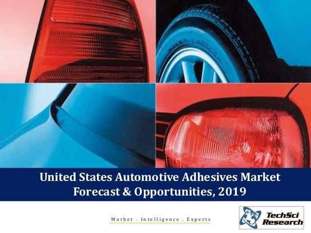 United States Automotive Adhesives Market Forecast & Opportunities, 2019 M a r k e t . I n t e l l i g e n c e . E x p e r...