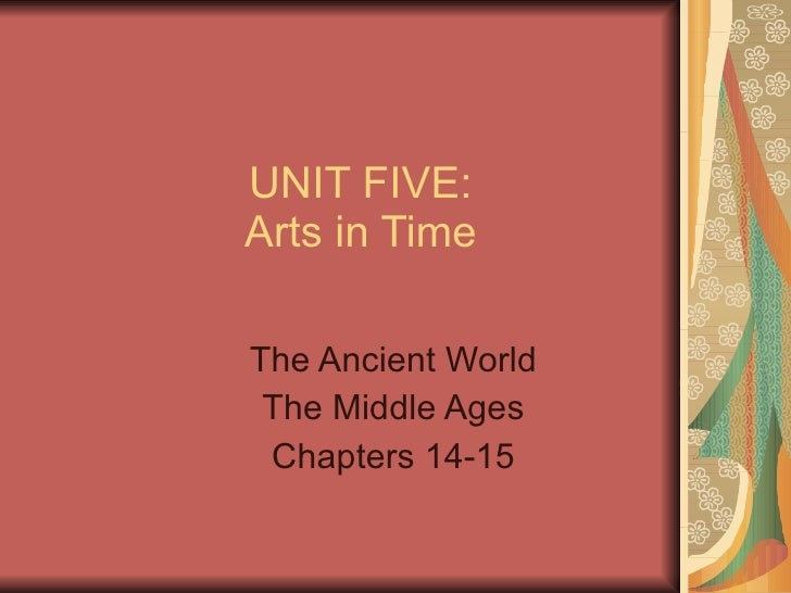 UNIT FIVE: Arts in Time The Ancient World The Middle Ages Chapters 14-15