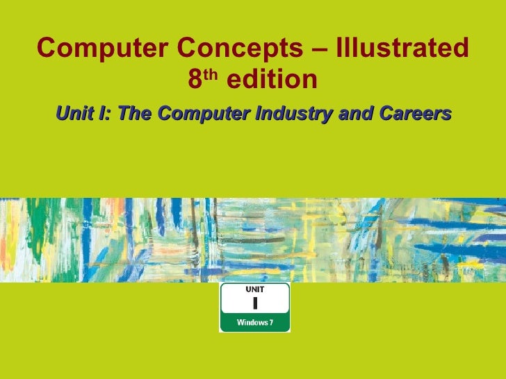 Computer Concepts – Illustrated 8 th  edition Unit I: The Computer Industry and Careers