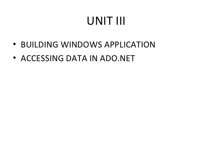 UNIT III <ul><li>BUILDING WINDOWS APPLICATION </li></ul><ul><li>ACCESSING DATA IN ADO.NET </li></ul>