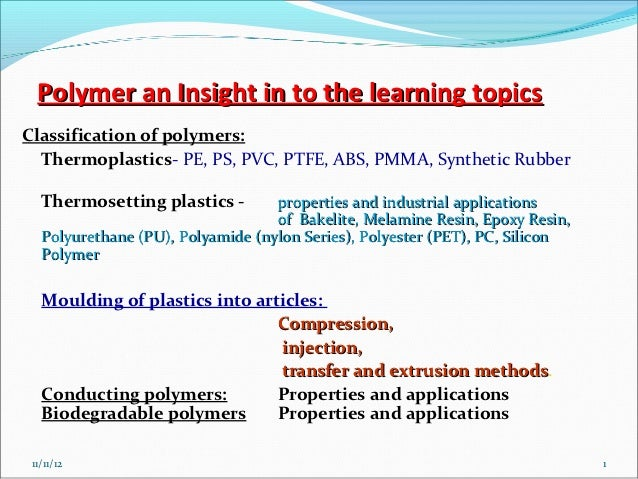 Polymer an Insight in to the learning topicsClassification of polymers:  Thermoplastics- PE, PS, PVC, PTFE, ABS, PMMA, Syn...