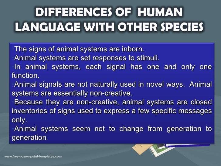 human animal language essay Language is human so it differs from animal communication in several ways language can have scores of characteristics but the following are the most important ones: language is arbitrary, productive, creative, systematic, vocalic, social, non-instinctive and conventional.