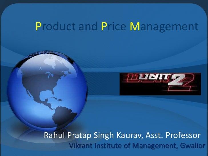 Product and Price Management Rahul Pratap Singh Kaurav, Asst. Professor       Vikrant Institute of Management, Gwalior