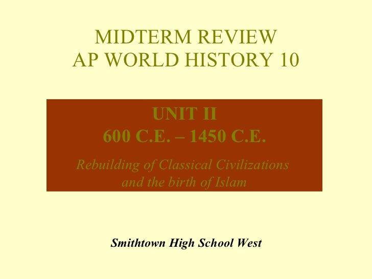 MIDTERM REVIEW AP WORLD HISTORY 10 Smithtown High School West UNIT II 600 C.E. – 1450 C.E. Rebuilding of Classical Civiliz...