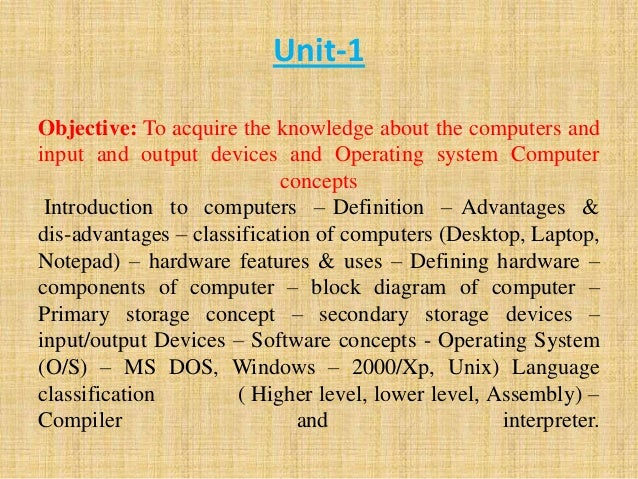 Unit-1 Objective: To acquire the knowledge about the computers and input and output devices and Operating system Computer ...