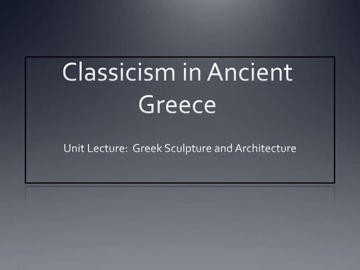 Classicism in Ancient Greece<br />Unit Lecture:  Greek Sculpture and Architecture<br />