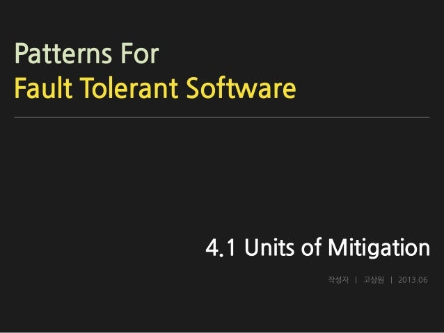 Patterns For Fault Tolerant Software  4.1 Units of Mitigation 작성자 | 고상원 | 2013.06