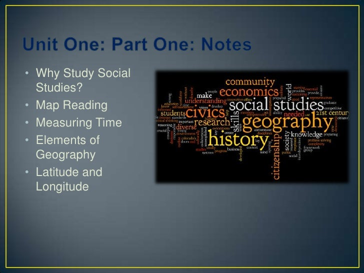 Unit One: Part One: Notes <br />Why Study Social Studies?<br />Map Reading<br />Measuring Time<br />Elements of Geography<...