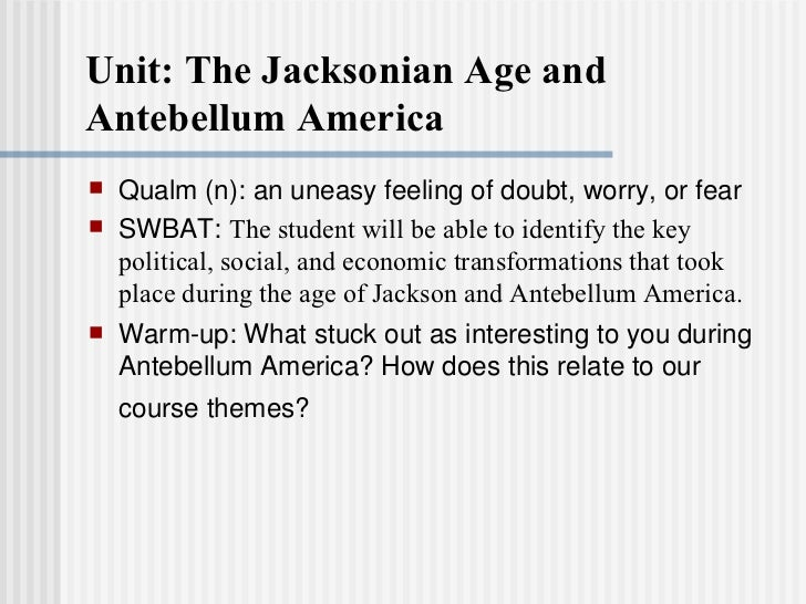 Unit: The Jacksonian Age and Antebellum America <ul><li>Qualm (n): an uneasy feeling of doubt, worry, or fear </li></ul><u...