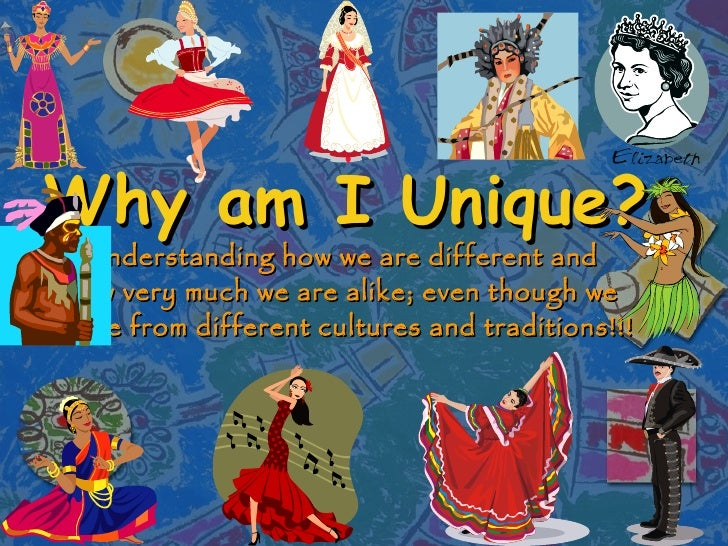 Why am I Unique? Understanding how we are different and  how very much we are alike; even though we  come from different c...