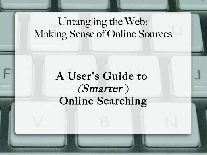 Untangling the Web:Making Sense of Online Sources    A Users Guide to       (Smarter )    Online Searching