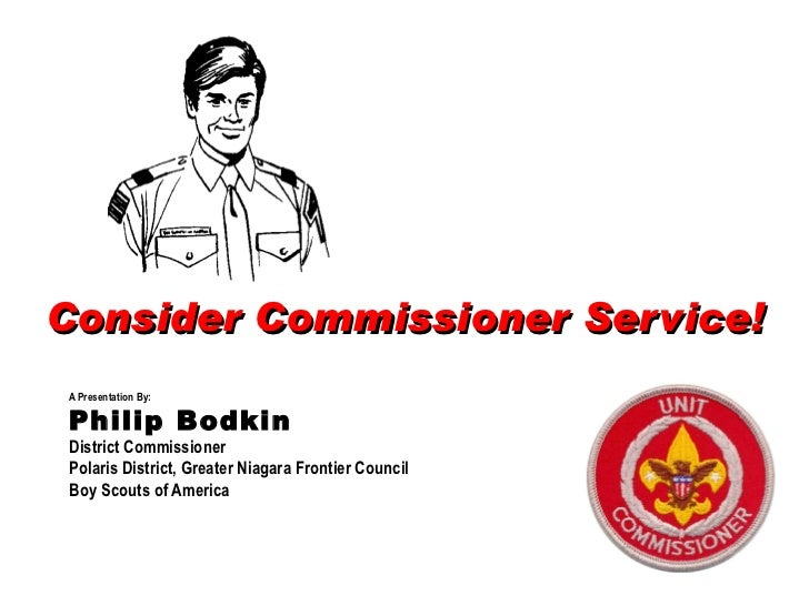 Consider Commissioner Service! A Presentation By: Philip Bodkin District Commissioner Polaris District, Greater Niagara Fr...