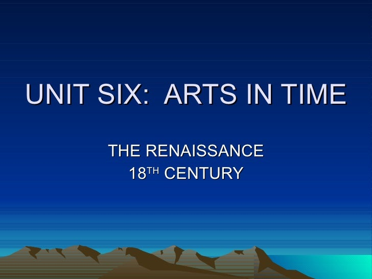 UNIT SIX:  ARTS IN TIME THE RENAISSANCE 18 TH  CENTURY