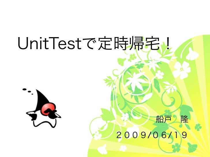 UnitTestで定時帰宅!             船戸隆        2009/06/19