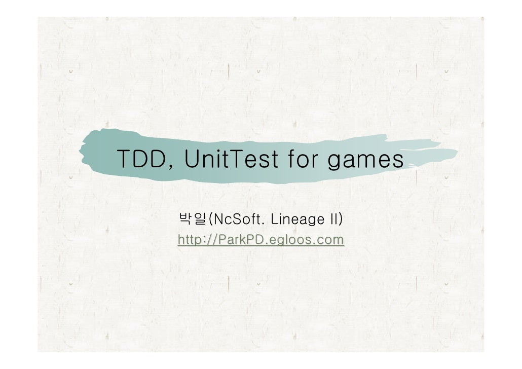 TDD, UnitTest for games      박일(NcSoft. Lineage II)     http://ParkPD.egloos.com