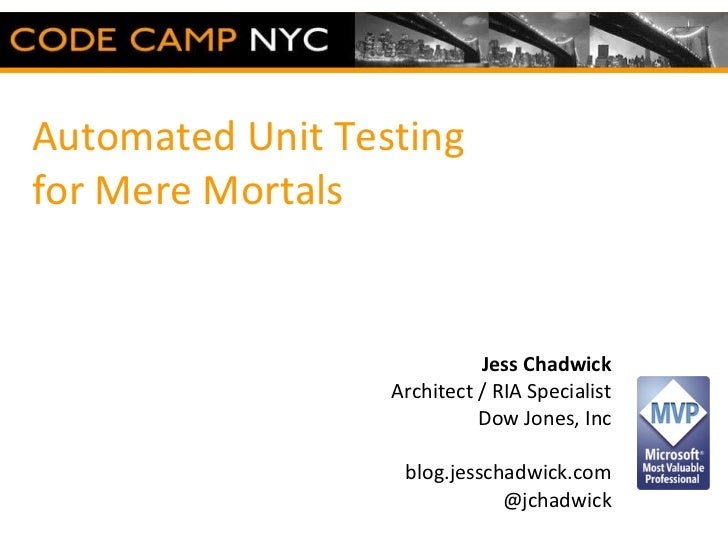 Automated Unit Testing  for Mere Mortals Jess Chadwick Architect / RIA Specialist Dow Jones, Inc blog.jesschadwick.com @jc...