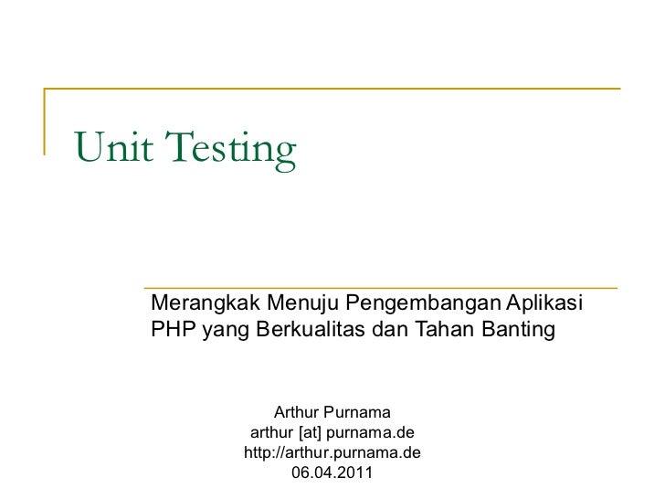 Unit Testing Merangkak Menuju Pengembangan Aplikasi PHP yang Berkualitas dan Tahan Banting Arthur Purnama arthur [at] purn...