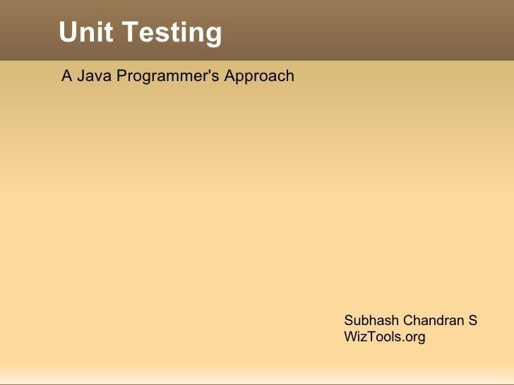 Unit Testing Subhash Chandran S WizTools.org A Java Programmer's Approach