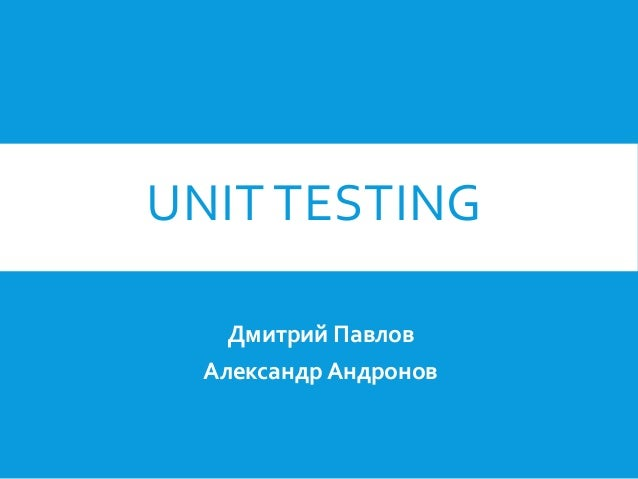 UNIT TESTING Дмитрий Павлов Александр Андронов